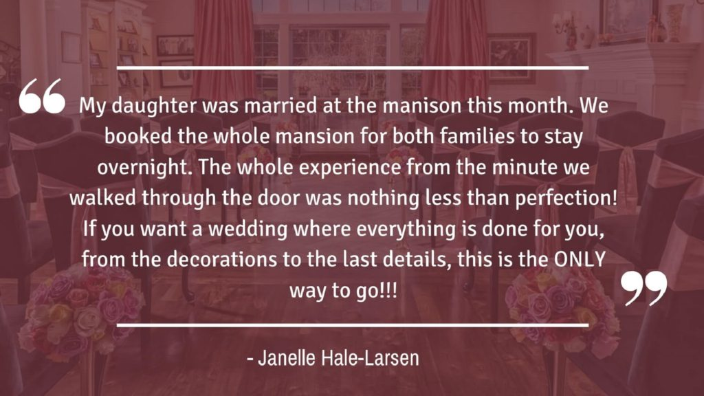 """""""My daughter was married at the mansion this month. We booked the whole mansion for both families to stay overnight. The whole experience from the minute we walked through the door was nothing less than perfection! If you want a wedding where everything is done for you, from the decorations to the last details, this is the ONLY way to go!!!"""" - Janelle Hale-Larsen"""
