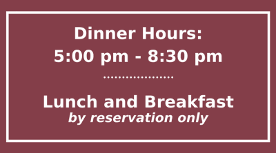Dinner Hours: 5-8:30pm, Lunch and Breakfast by reservation only